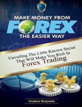 Make Money from Forex the easier way: Unveiling the little known secret that will make you rich in Forex trading (Forex Made Easy) (Volume 2)