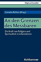 An den Grenzen des Messbaren: Die Kraft von Religion und Spiritualität in Lebenskrisen (Religion und Gesundheit 3) (German...