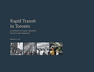 Rapid Transit in Toronto: A Century of Plans, Projects, Politics and Paralysis