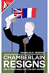 Chamberlain Resigns and other things that did not happen Kindle Edition