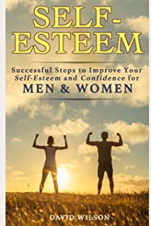 Self-Esteem: Successful Steps to Improve Your Self-Esteem and Confidence for Men and Women (Self Confidence, Self Improvement, Self Esteem, Self ... Skills, People Skills, People Person)
