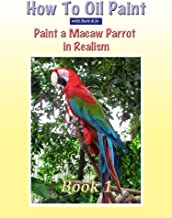 How To Oil Paint A Macaw Parrot (Intermediate Book 1)