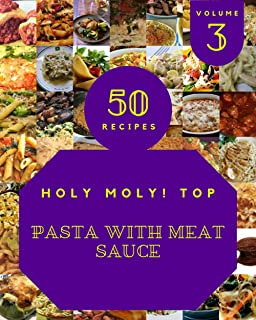 Holy Moly! Top 50 Pasta With Meat Sauce Recipes Volume 3: An Inspiring Pasta With Meat Sauce Cookbook for You
