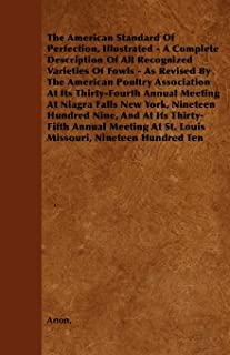 The American Standard of Perfection, Illustrated - A Complete Description of All Recognized Varieties of Fowls - As Revise...