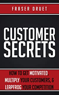 Customer Secrets: How To Get Motivated, Multiply Your Customers, & Leapfrog Your Competition