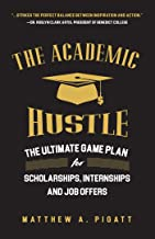 The Academic Hustle: The Ultimate Game Plan for Scholarships, Internships, and Job Offers