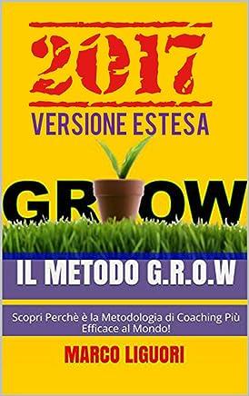 Il Metodo G.R.O.W.  2017 - VERSIONE ESTESA - Obiettivi e Problem Solving Nella vita e Nel Business: Scopri Perchè è la Metodologia di Coaching Più Efficace al Mondo! - Ancora di più Nel 2017!