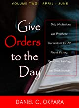 Give Orders to the Day (365 Days) April - June: Daily Meditations and Prophetic Declarations for All Round Victory, Protection, Healing, and Breakthrough (Daily Power Book 2)