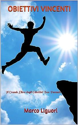 OBIETTIVI VINCENTI - Motivazioni - Abitudini Potenzianti - Gestione del Tempo - Efficacia Personale - Obiettivi ben Formati - Obiettivi S.M.A.R.T: Il Grande Libro degli Obiettivi Ben Formati