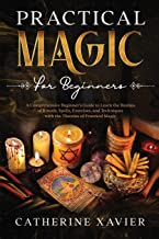 Practical Magic For Beginners: A Comprehensive Beginners Guide To Learn the Realms of Rituals, Spells, Exercises, and Tech...