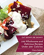 Eat Skinny, Be Skinny: 100 Wholesome and Delicious Recipes Under 300 Calories