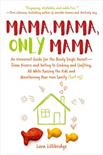 Mama, Mama, Only Mama: An Irreverent Guide for the Newly Single Parent―From Divorce and Dating to Cooking and Crafting, All While Raising the Kids and Maintaining Your Own Sanity (Sort Of)