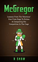 McGregor: Lessons From The Notorious' Rise From Rags To Riches & Conquering His Competition In The Cage (MMA, Boxing, Brazilian Jiu Jitsu)