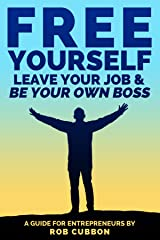 Free Yourself, Leave Your Job and Be Your Own Boss: A Guide for Entrepreneurs Kindle Edition