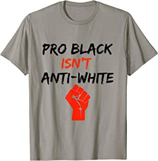 Pro Black Isn't Anti-White T Shirt