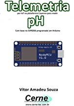 Telemetria por IoT na plataforma Cayenne para medir pH Com base no ESP8266 programado em Arduino (Portuguese Edition)