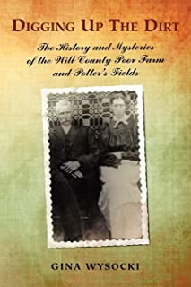 Digging Up The Dirt: The History and Mysteries of the Will County Poor Farm and Potter's Fields