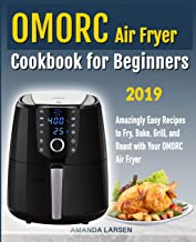 Omorc Air Fryer Cookbook for Beginners: Amazingly Easy Recipes to Fry, Bake, Grill, and Roast with Your Omorc Air Fryer