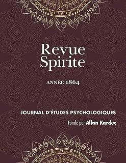 Revue Spirite (Annee 1864): un cas de possession, médiums guérisseurs, un drame intime, le spiritisme dans les prisons, un médium peintre aveugle, ... la relig (Revue Spirite Allan Kardec)