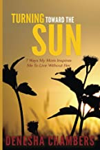 Turning Toward the Sun: 7 Ways My Mom Inspires Me To Live Without Her