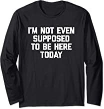 I'm Not Even Supposed To Be Here Today T-Shirt funny saying Long Sleeve T-Shirt