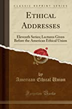 Ethical Addresses: Eleventh Series; Lectures Given Before the American Ethical Union (Classic Reprint)