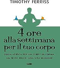 4 ore alla settimana per il tuo corpo: Guida atipica per un corpo in forma, unn sesso felice, una vita migliore (Italian E...