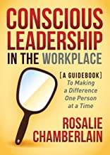 Conscious Leadership in the Workplace: A Guidebook to Making a Difference One Person at a Time