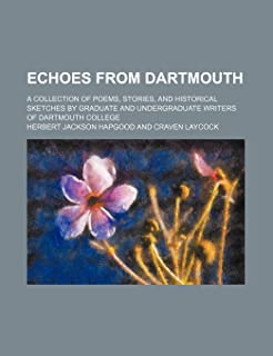 Echoes from Dartmouth; A Collection of Poems, Stories, and Historical Sketches by Graduate and Undergraduate Writers of Da...