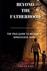 BEYOND THE FATHERHOOD: The true guide to become a miraculous man Paperback