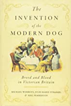 The Invention of the Modern Dog: Breed and Blood in Victorian Britain (Animals, History, Culture)