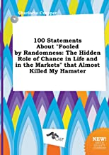 100 Statements about Fooled by Randomness: The Hidden Role of Chance in Life and in the Markets That Almost Killed My Hamster