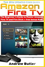Amazon Fire TV: The Beginner's Guide to Master Amazon Fire TV and Fire Stick (Fire TV, free tv, user guides, internet) (Volume 1)