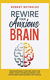 Rewire your Anxious Brain: Using Neuroscience to End Panic, Anxiety and Worry. Change your mind, be confident, start posit...