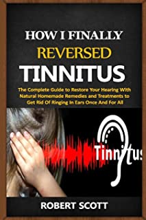 How I Finally Reversed Tinnitus: The Complete Guide to Restore Your Hearing With Natural Homemade Remedies and Treatments ...