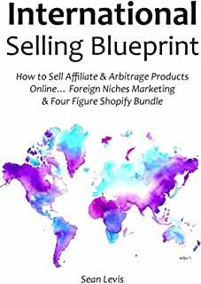 International Selling Blueprint: How to Sell Affiliate & Arbitrage Products Online… Foreign Niches Marketing & Four Figure Shopify Bundle