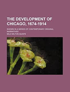The Development of Chicago, 1674-1914; Shown in a Series of Contemporary Original Narratives
