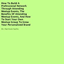 How to Build a Professional Network Through Attending Meetup Events, the Benefits of Attending Meetup Events, and How to S...