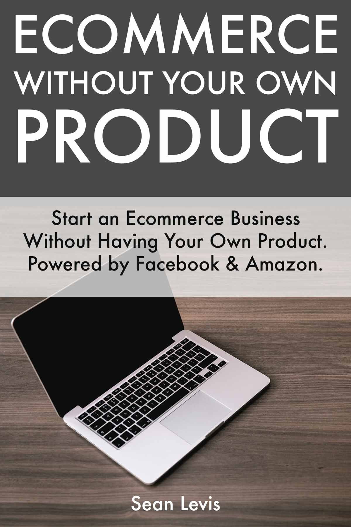 Ecommerce Without Your Own Product: Start an Ecommerce Business Without Having Your Own Product. Powered by Facebook & Amazon.