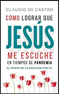 El PODER de la Oración con Fe: Cómo lograr que Jesús me escuche, en tiempos de Pandemia (Libros católicos de oraciones nº 2)