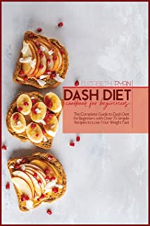 Dash Diet Cookbook For Beginners: The Complete Guide to dash Diet for Beginners with Over 75 Simple Recipes to Lose Your W...