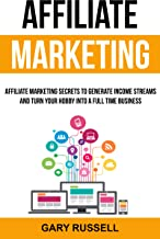 Affiliate Marketing: Affiliate Marketing Secrets to Generate Income Streams and Turn Your Hobby Into a Full Time Business...