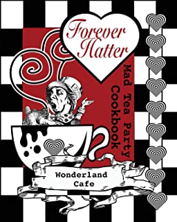 Forever Hatter: Mad Tea Party Cookbook (These Ain't No Confidential, Top-Secret Recipes from Literary Kitchens Kinda Cookbooks) (Volume 1)