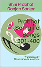 Prabhat Samgiita Songs 301-400: Translations by Abhidevananda Avadhuta