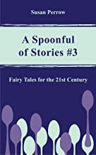 A SPOONFUL OF STORIES #3: Fairy Tales for the 21st Century (The Spoonful Series)