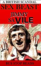 SEX BEAST; JIMMY SAVILE: A GREAT BRITISH SCANDAL (SCANDALS:BUS STOP READS Book 1)