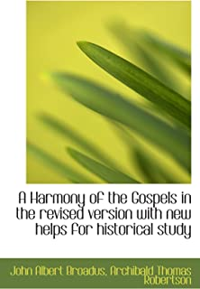 A Harmony of the Gospels in the revised version with new helps for historical study