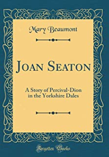Joan Seaton: A Story of Percival-Dion in the Yorkshire Dales (Classic Reprint)