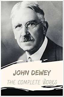 John Dewey: The Complete Works (Annotated): Collection Including Democracy and Education, How We Think, Ethics, Essays in Experimental Logic, and More (English Edition)