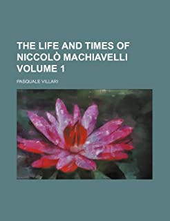 The Life and Times of Niccolo Machiavelli Volume 1